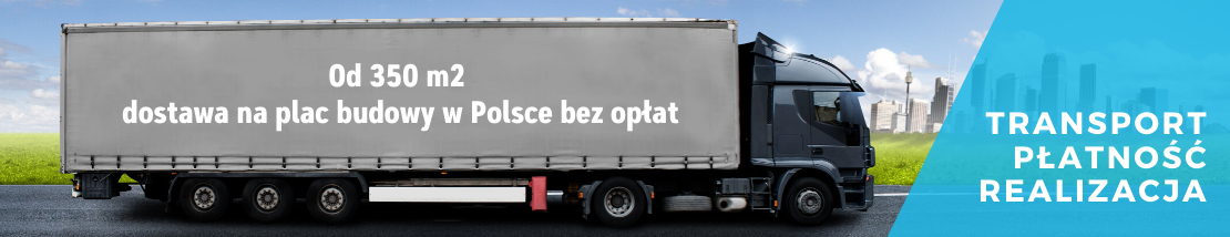 Transport - Płatność - Realizacja Od 350 m2 dostawa na plac budowy w Polsce bez opłat